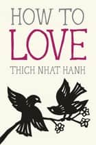 How to Love ebook by Thich Nhat Hanh,Jason DeAntonis