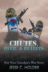 Chutes, Beer, & Bullets - Not Your Grandpa's War Story ebook by Jesse C. Holder