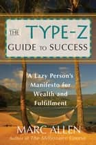 The Type-Z Guide to Success - A Lazy Persons Manifesto to Wealth and Fulfillment ebook by Marc Allen