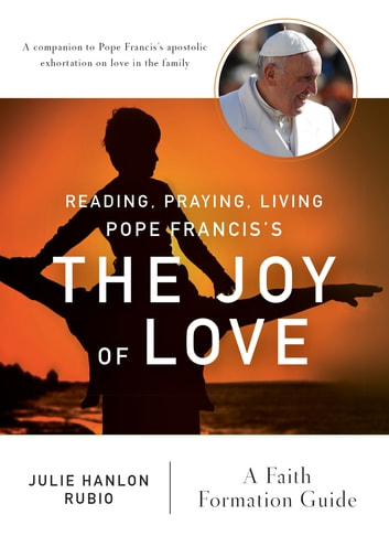 Reading, Praying, Living Pope Francis's The Joy of Love - A Faith Formation Guide ebook by Julie Hanlon Rubio