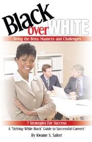 Black Over White - Being the Boss: Nuances and Challenges 7 Strategies For Success ebook by Kwame Salter