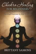 Chakra Healing For Beginners - 7 Chakras Meditation Techniques and Spiritual Exercises to Heal Yourself eBook by Brittany Samons