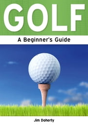 Golf: A Beginner's Guide ebook by Jim Doherty