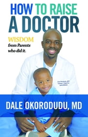 How to Raise a Doctor - Wisdom From Parents Who Did It! ebook by Dale Okorodudu