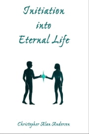Initiation Into Eternal Life ebook by Christopher Alan Anderson