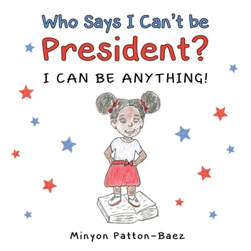 Who Says I Can't Be President? - I Can Be Anything! ebook by Minyon Patton-Baez