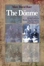The Dönme - Jewish Converts, Muslim Revolutionaries, and Secular Turks ebook by Marc David Baer