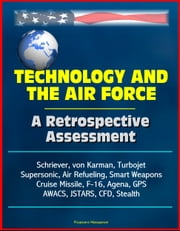 Technology and the Air Force: A Retrospective Assessment - Schriever, von Karman, Turbojet, Supersonic, Air Refueling, Smart Weapons, Cruise Missile, F-16, Agena, GPS, AWACS, JSTARS, CFD, Stealth ebook by Progressive Management