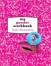 My Gender Workbook - How to Become a Real Man, a Real Woman, the Real You, or Something Else Entirely ebook by Kate Bornstein