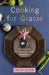 Cooking for Gracie - The Making of a Parent from Scratch ebook by Keith Dixon