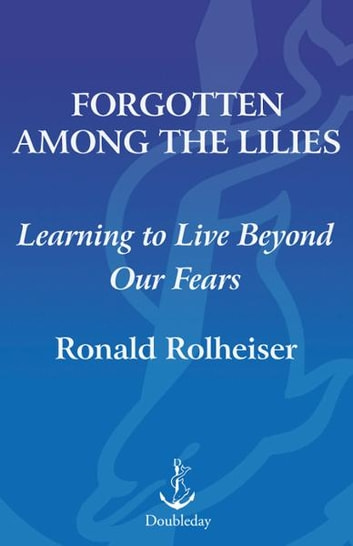 Forgotten Among the Lilies - Learning to Love Beyond Our Fears eBook by Ronald Rolheiser