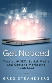 Get Noticed: Your 2016 SEO, Social Media and Content Marketing Guidebook - Increasing Website Traffic Series, #7 ebook by Greg Strandberg