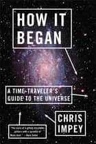 How It Began: A Time-Traveler's Guide to the Universe ebook by Chris Impey