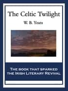 The Celtic Twilight - With linked Table of Contents ebook by W. B. Yeats