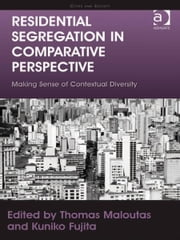 Residential Segregation in Comparative Perspective - Making Sense of Contextual Diversity ebook by Ms Kuniko Fujita,Professor Thomas Maloutas,Professor Chris Pickvance