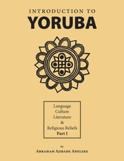 Introduction to Yoruba:Language, Culture, Literature & Religious Beliefs Part I ebook by Adeleke,Abraham Ajibade