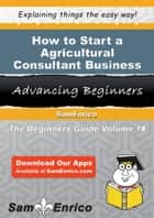 How to Start a Agricultural Consultant Business - How to Start a Agricultural Consultant Business ebook by Joann Adams