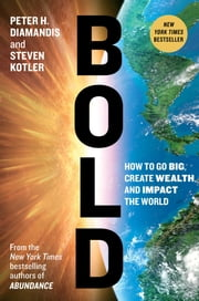 Bold - How to Go Big, Create Wealth and Impact the World ebook by Peter H. Diamandis, Steven Kotler