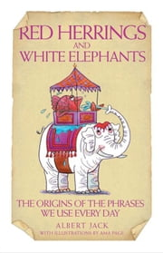 Red Herrings and White Elephants - The Origins of the Phrases We Use Every Day ebook by Albert Jack,Ama Page
