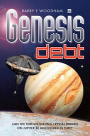 Genesis Debt - Can The Time-Distorting Cystal Hidden On Jupiter Be Uncovered In Time? ebook by Barry E Woodham,Chris Newton