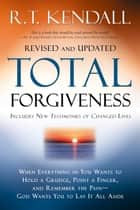 Total Forgiveness - When Everything in You Wants to Hold a Grudge, Point a Finger, and Remember the Pain—God Wants You to Lay it All Aside ebook by R.T. Kendall