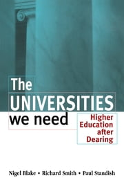 The Universities We Need - Higher Education After Dearing ebook by Blake, Nigel (Lecturer, Institute of Educational Technology, Open University),Smith, Richard (Senior Lecturer in Education, University of Durham),Standish, Paul (Lecturer in Education, Institute for Lifelong Learning, University of Dundee)