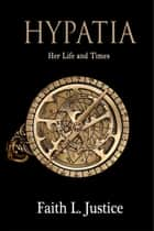 Hypatia: Her Life and Times ebook by Faith L. Justice