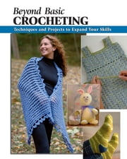 Beyond Basic Crocheting - Techniques and Projects to Expand Your Skills ebook by Sharon Hernes Silverman; Annie Modesitt; Kristin Omdahl,Alan Wycheck,David Bienkowski