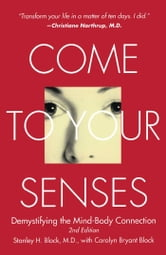Come to Your Senses - Demystifying the Mind-Body Connection ebook by Stanley Block, M.D.