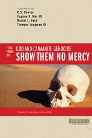 Show Them No Mercy: 4 Views on God and Canaanite Genocide - 4 Views on God and Canaanite Genocide ebook by Stanley N. Gundry,C. S. Cowles,Eugene H. Merrill,Daniel L. Gard,Tremper Longman III