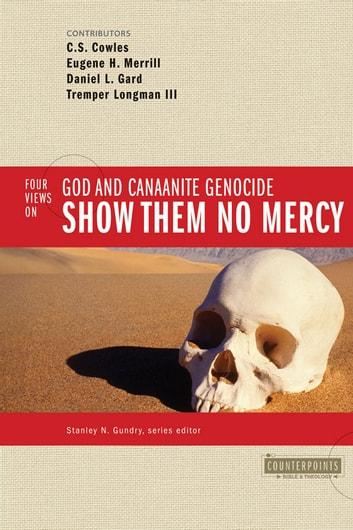 Show Them No Mercy - 4 Views on God and Canaanite Genocide ebook by Stanley N. Gundry,C. S. Cowles,Eugene H. Merrill,Daniel L. Gard,Tremper Longman III