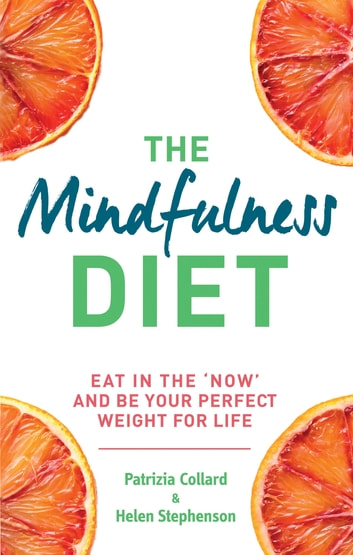 The Mindfulness Diet - Eat in the 'now' and be the perfect weight for life – with mindfulness practices and 70 recipes ebook by Dr Patrizia Collard,Helen Stephenson