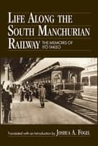 Life Along the South Manchurian Railroad ebook by Ito Takeo, Joshua A. Fogel