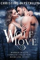 Wolf Love: Warrior Wolves Complete Collection, Books One to Five ebook by Christine DePetrillo