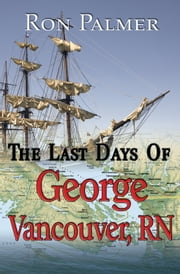 The Last Days Of George Vancouver, RN ebook by Ron Palmer