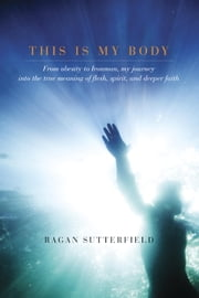 This Is My Body - From Obesity to Ironman, My Journey into the True Meaning of Flesh, Spirit, and Deeper Faith ebook by Ragan Sutterfield