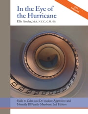 In the Eye of the Hurricane: Skills to Calm and De-escalate Aggressive and Mentally Ill Family Members: 2nd Edition ebook by Ellis Amdur