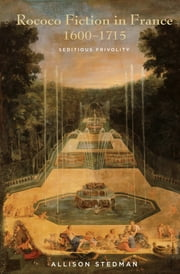 Rococo Fiction in France, 1600 - 1715 - Seditious Frivolity ebook by Allison Stedman