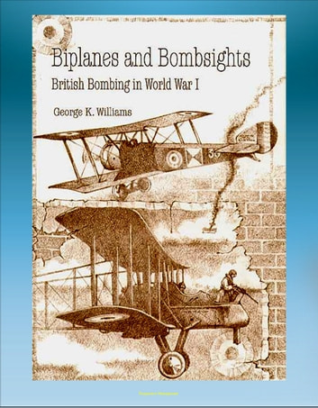 Biplanes and Bombsights: British Bombing in World War I - Sopwith Strutter, Zeppelin, Dehavilland, Handley Page, General Hugh Trenchard, Lord Rothermere ebook by Progressive Management