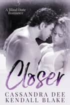 Closer - A Blind Date Bad Boy Romance ebook by Cassandra Dee, Kendall Blake