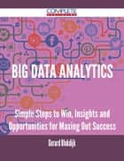 Big Data analytics - Simple Steps to Win, Insights and Opportunities for Maxing Out Success ebook by Gerard Blokdijk