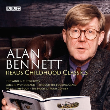 Alan Bennett Reads Childhood Classics - The Wind in the Willows; Alice in Wonderland; Through the Looking Glass; Winnie-the-Pooh; The House at Pooh Corner audiobook by Lewis Carroll,A.A. Milne