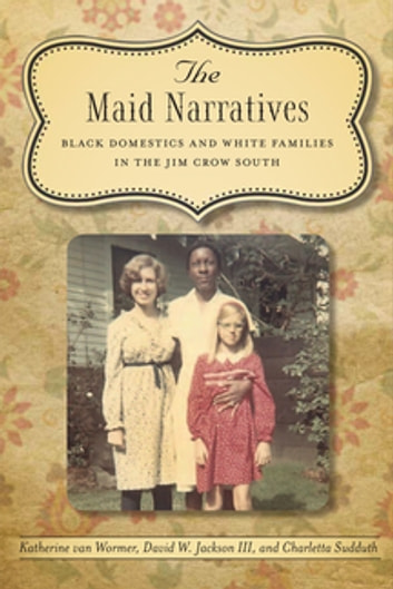 The Maid Narratives - Black Domestics and White Families in the Jim Crow South ebook by David W. Jackson III,Charletta Sudduth,Katherine Van Wormer