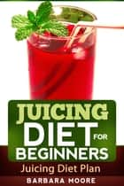 Juicing Diet For Beginners ebook by Barbara Moore