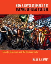 How a Revolutionary Art Became Official Culture - Murals, Museums, and the Mexican State ebook by Mary K. Coffey