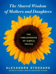 The Shared Wisdom of Mothers and Daughters - The Timelessness of Simple Truths ebook by Alexandra Stoddard