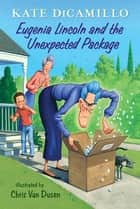 Eugenia Lincoln and the Unexpected Package - Tales from Deckawoo Drive, Volume Four ebook by Kate DiCamillo, Chris Van Dusen