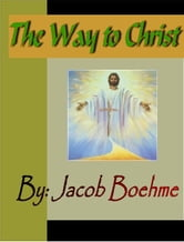The Way to Christ:  Of True Repentance, Of True Resignation, Of Regeneration and Of the Supernatural Life ebook by Boehme, Jacob