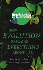 How Evolution Explains Everything About Life - From Darwin's brilliant idea to today's epic theory ebook by New Scientist