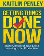 Getting Things Done Now: Taking Control of Your Life and Learning to Be Productive ebook by Kaitlin Penley
